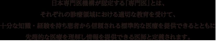 日本専門医機構が認定する「専門医」とは、それぞれの診療領域における適切な教育を受けて、十分な知識・経験を持ち患者から信頼される標準的な医療を提供できるとともに先端的な医療を理解し情報を提供できる医師と定義されます。